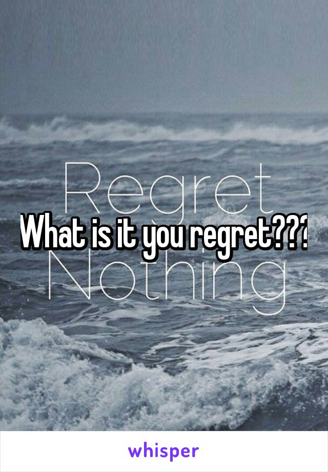 What is it you regret???