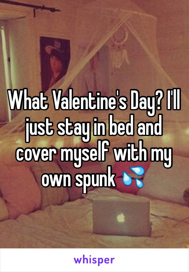 What Valentine's Day? I'll just stay in bed and cover myself with my own spunk 💦