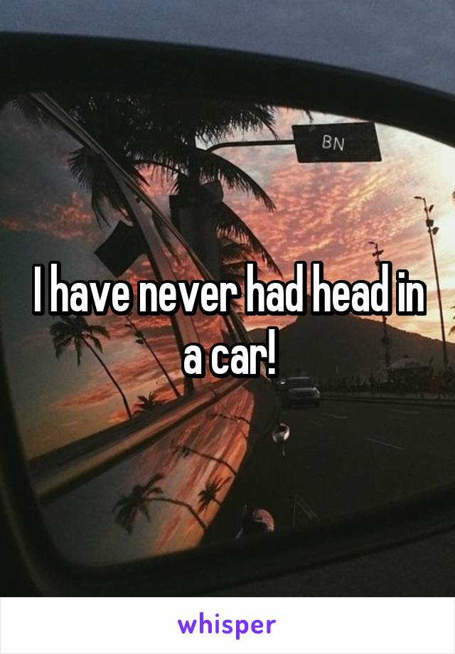 I have never had head in a car!