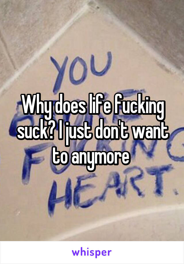 Why does life fucking suck? I just don't want to anymore
