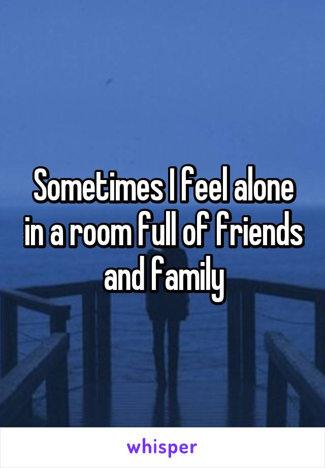 Sometimes I feel alone in a room full of friends and family
