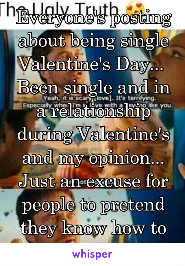 Everyone's posting about being single Valentine's Day...  Been single and in a relationship during Valentine's and my opinion... Just an excuse for people to pretend they know how to be romantic