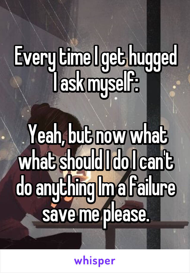 Every time I get hugged I ask myself:   Yeah, but now what what should I do I can't do anything Im a failure save me please.