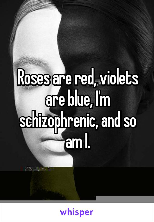 Roses are red, violets are blue, I'm schizophrenic, and so am I.