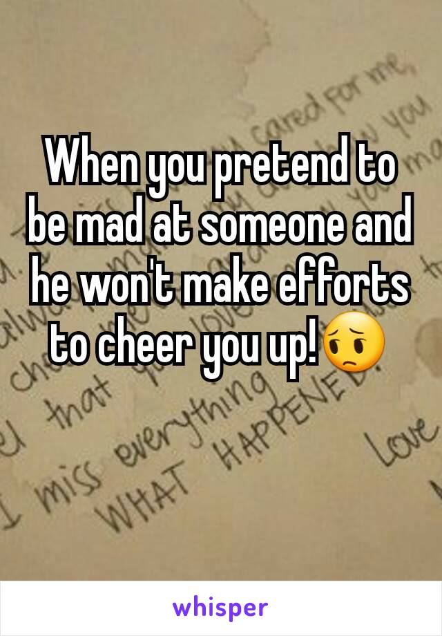 When you pretend to be mad at someone and he won't make efforts to cheer you up!😔