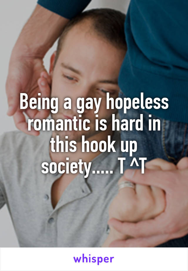 Being a gay hopeless romantic is hard in this hook up society..... T ^T