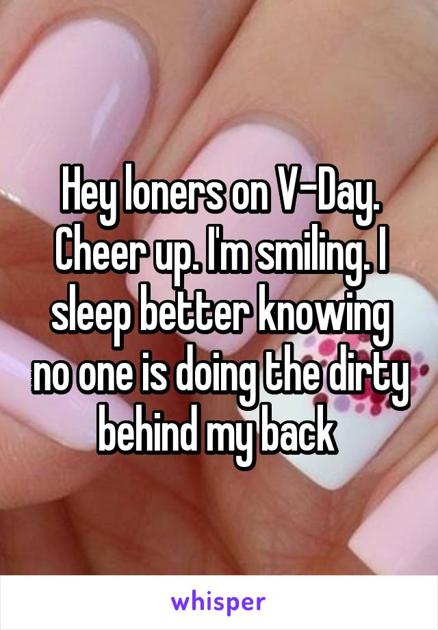 Hey loners on V-Day. Cheer up. I'm smiling. I sleep better knowing no one is doing the dirty behind my back