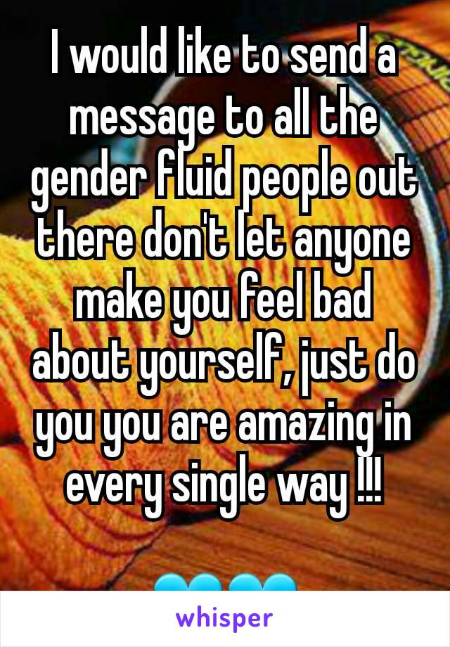 I would like to send a message to all the gender fluid people out there don't let anyone make you feel bad about yourself, just do you you are amazing in every single way !!!  💙💙