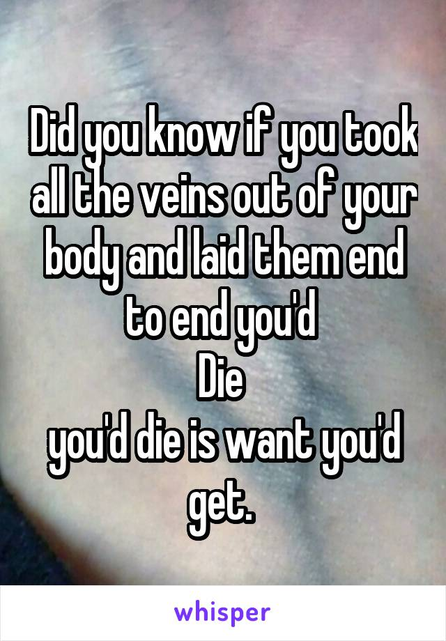 Did you know if you took all the veins out of your body and laid them end to end you'd  Die  you'd die is want you'd get.