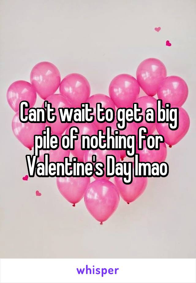 Can't wait to get a big pile of nothing for Valentine's Day lmao