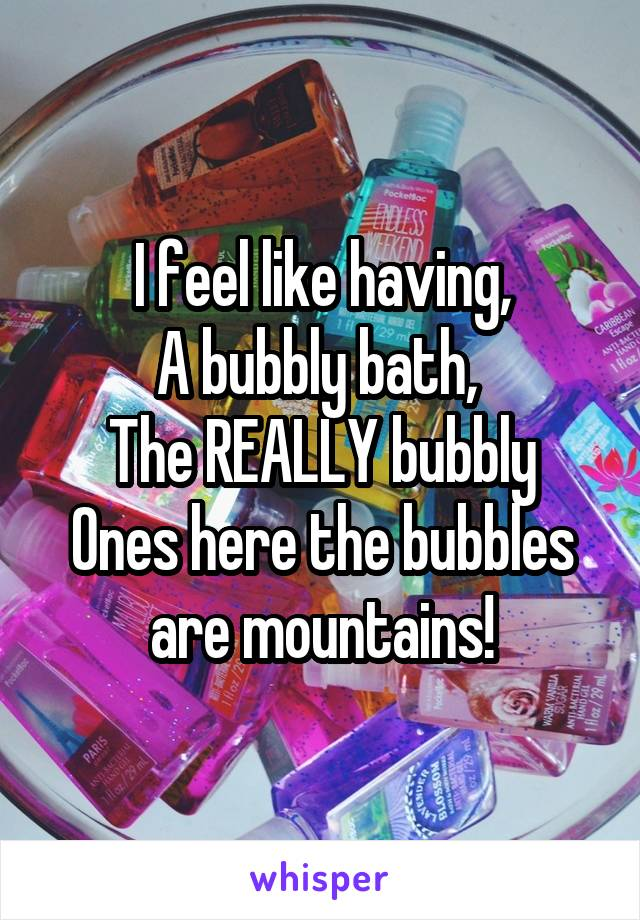 I feel like having, A bubbly bath,  The REALLY bubbly Ones here the bubbles are mountains!