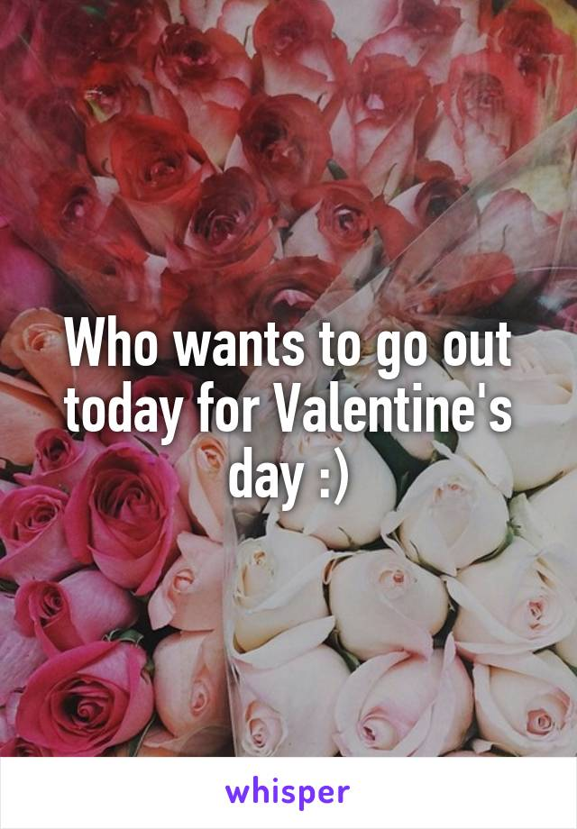 Who wants to go out today for Valentine's day :)