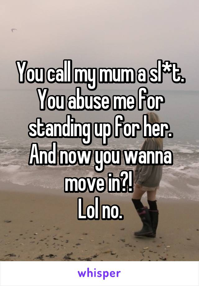 You call my mum a sl*t. You abuse me for standing up for her. And now you wanna move in?!  Lol no.