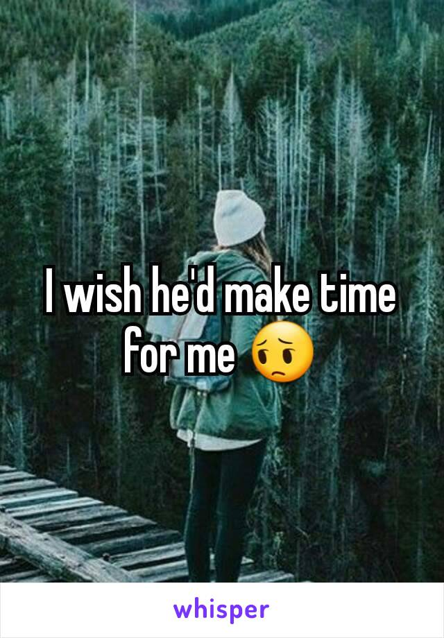 I wish he'd make time for me 😔