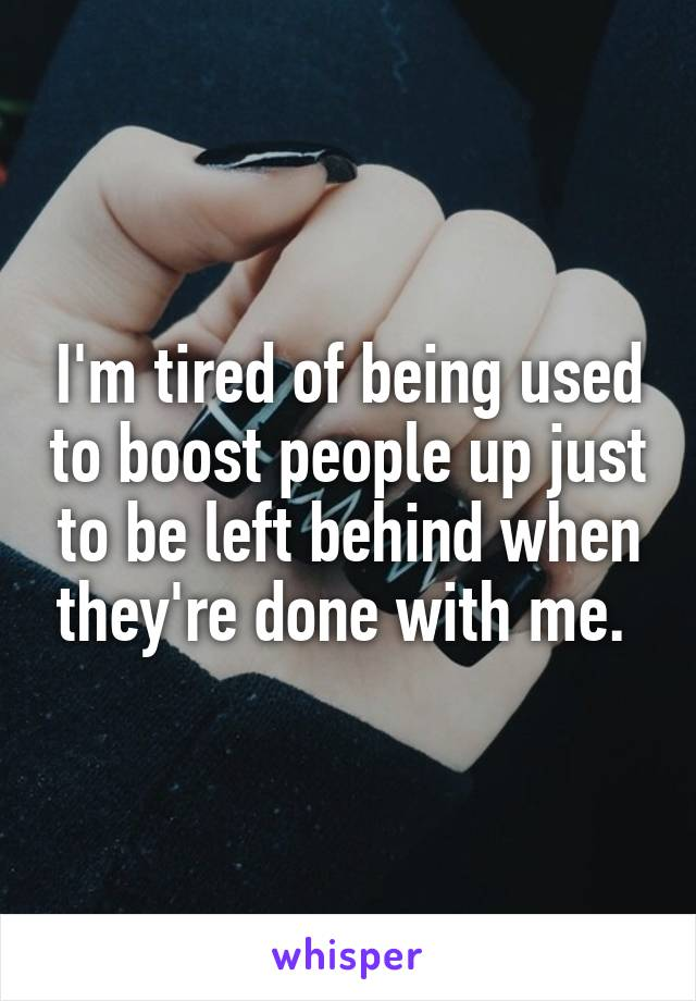 I'm tired of being used to boost people up just to be left behind when they're done with me.