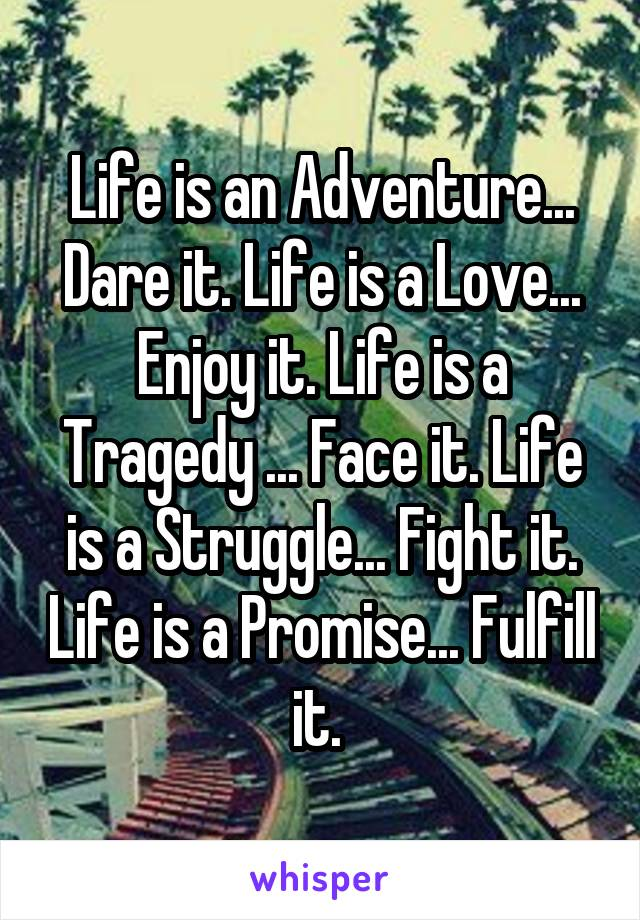 Life is an Adventure... Dare it. Life is a Love... Enjoy it. Life is a Tragedy ... Face it. Life is a Struggle... Fight it. Life is a Promise... Fulfill it.
