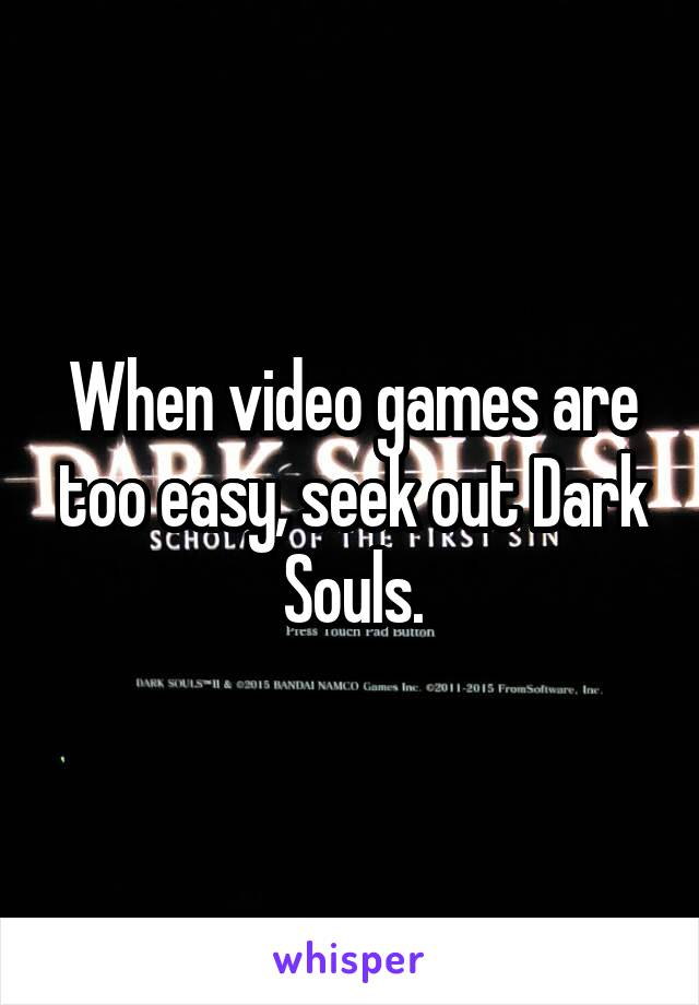 When video games are too easy, seek out Dark Souls.
