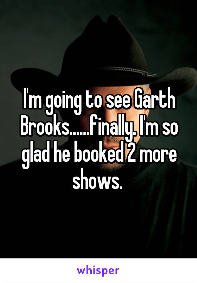 I'm going to see Garth Brooks......finally. I'm so glad he booked 2 more shows.