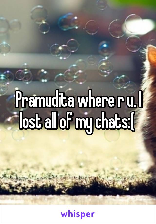 Pramudita where r u. I lost all of my chats:(