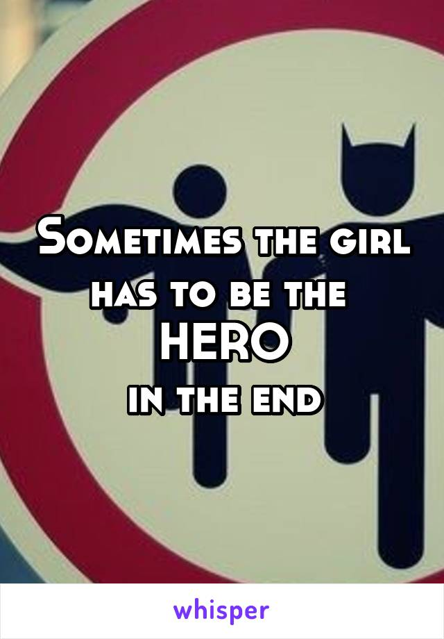 Sometimes the girl has to be the  HERO in the end