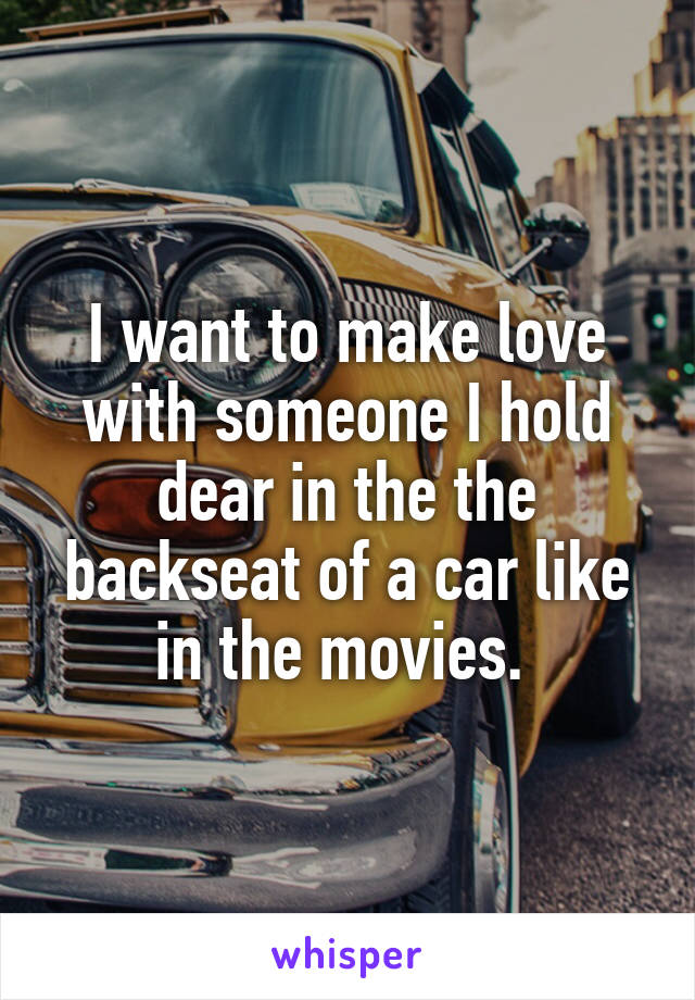 I want to make love with someone I hold dear in the the backseat of a car like in the movies.