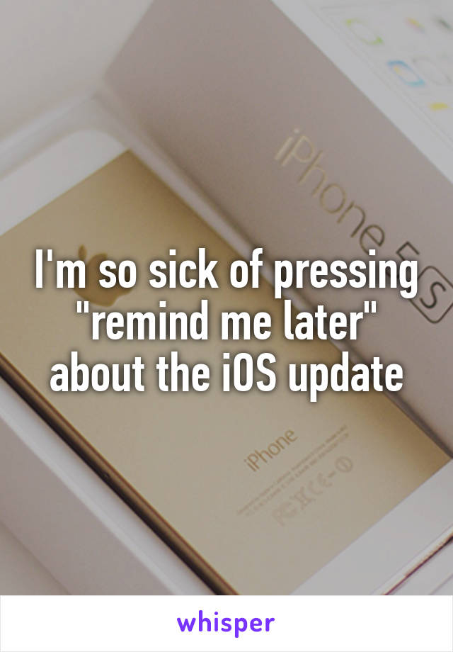 "I'm so sick of pressing ""remind me later"" about the iOS update"