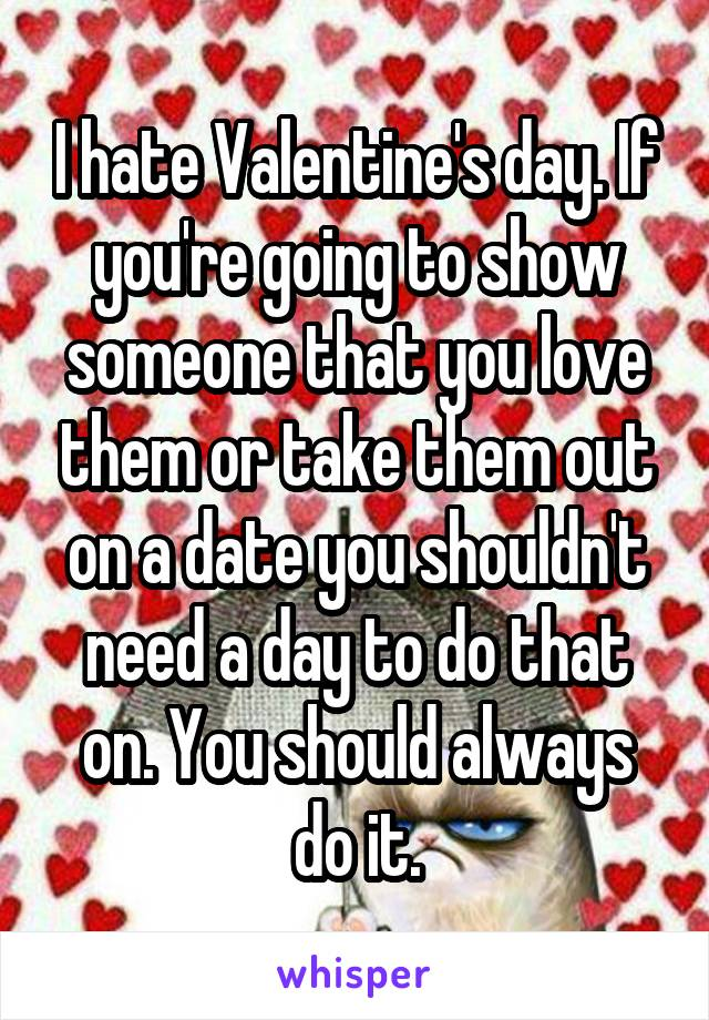 I hate Valentine's day. If you're going to show someone that you love them or take them out on a date you shouldn't need a day to do that on. You should always do it.