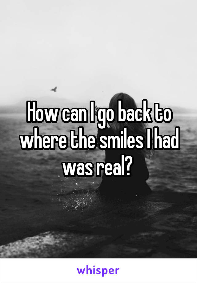 How can I go back to where the smiles I had was real?