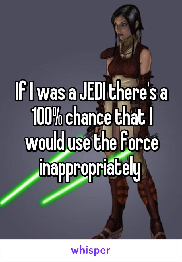If I was a JEDI there's a 100% chance that I would use the force inappropriately