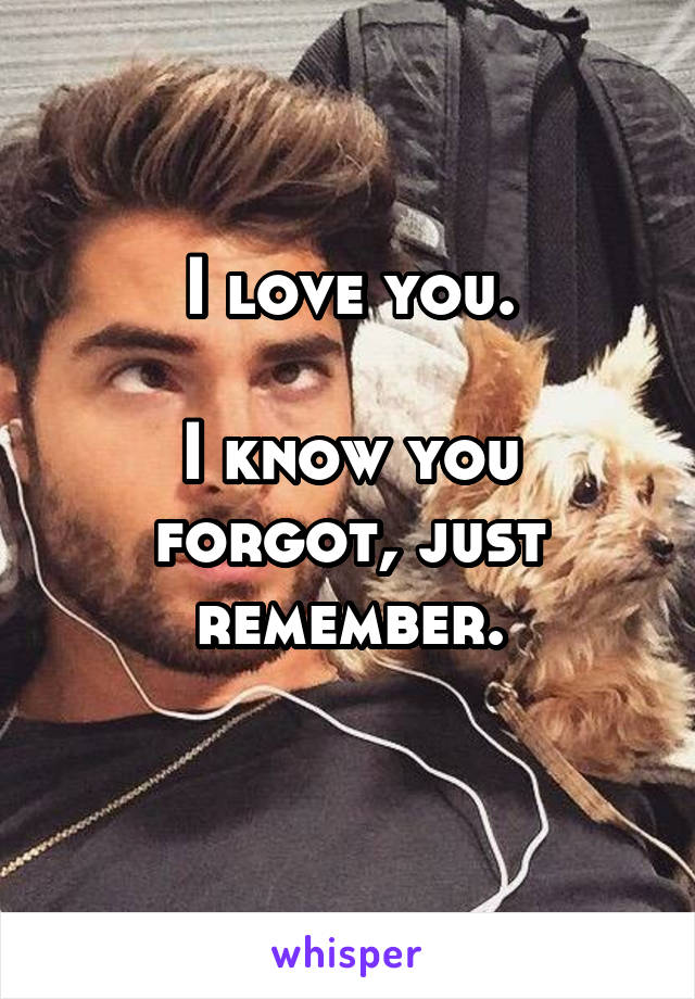 I love you.  I know you forgot, just remember.