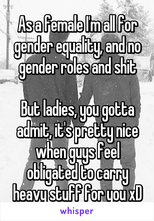 As a female I'm all for gender equality, and no gender roles and shit  But ladies, you gotta admit, it's pretty nice when guys feel obligated to carry heavy stuff for you xD