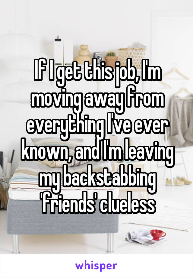If I get this job, I'm moving away from everything I've ever known, and I'm leaving my backstabbing 'friends' clueless