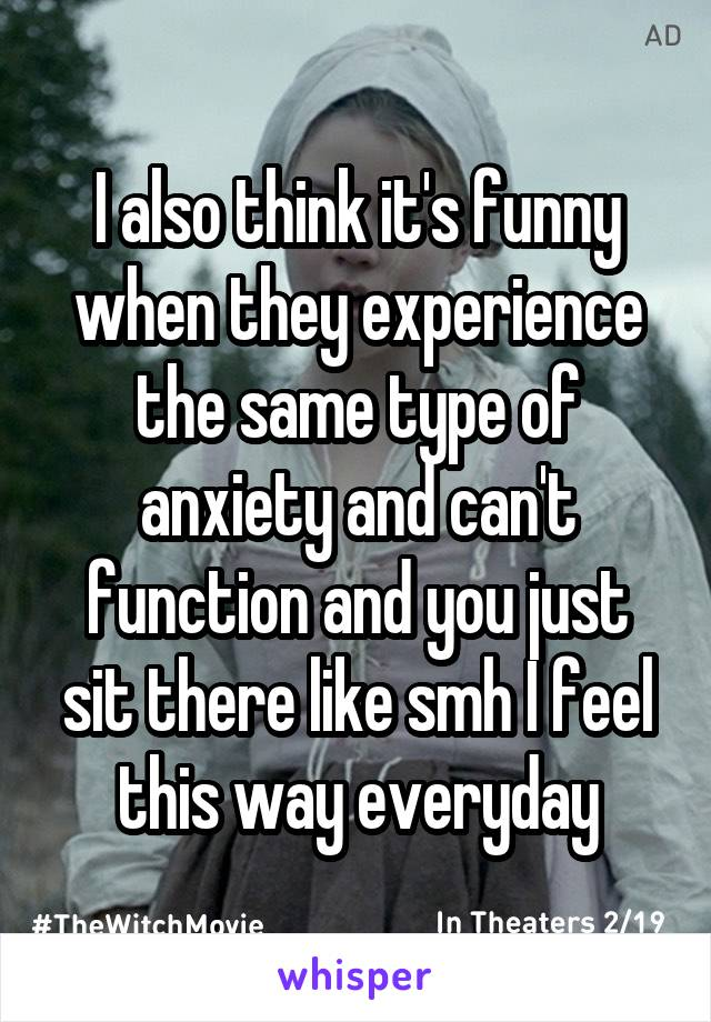I also think it's funny when they experience the same type of anxiety and can't function and you just sit there like smh I feel this way everyday