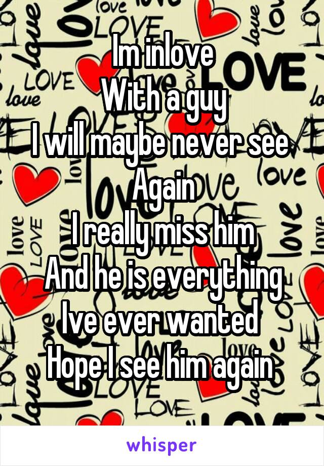 Im inlove With a guy I will maybe never see  Again I really miss him And he is everything Ive ever wanted  Hope I see him again