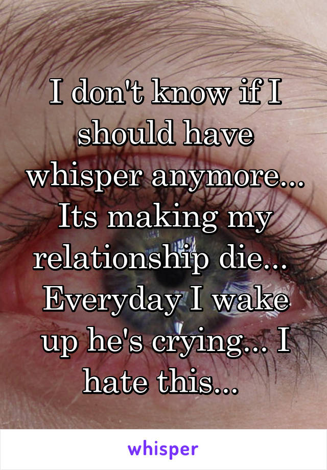 I don't know if I should have whisper anymore... Its making my relationship die...  Everyday I wake up he's crying... I hate this...