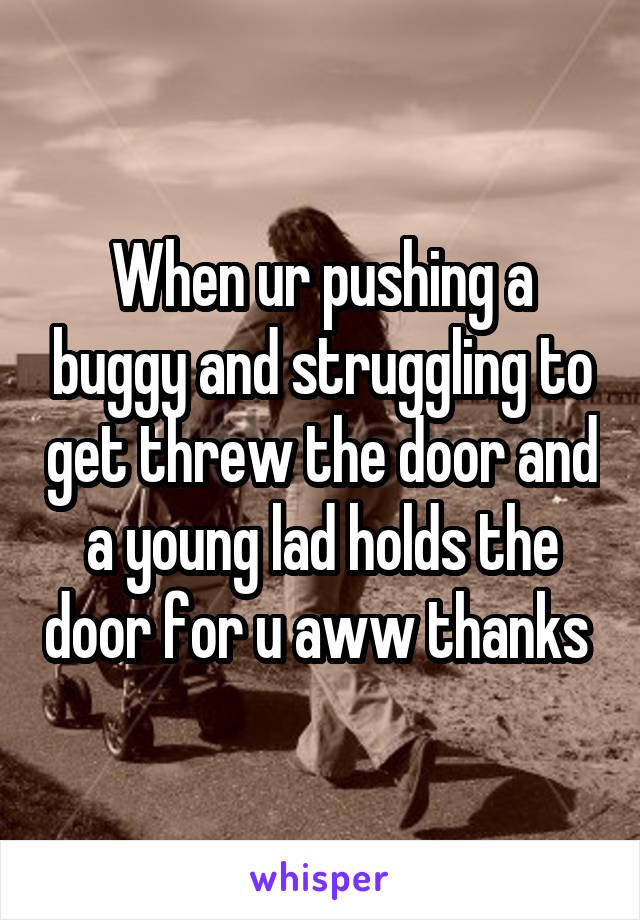 When ur pushing a buggy and struggling to get threw the door and a young lad holds the door for u aww thanks