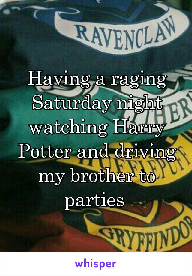 Having a raging Saturday night watching Harry Potter and driving my brother to parties