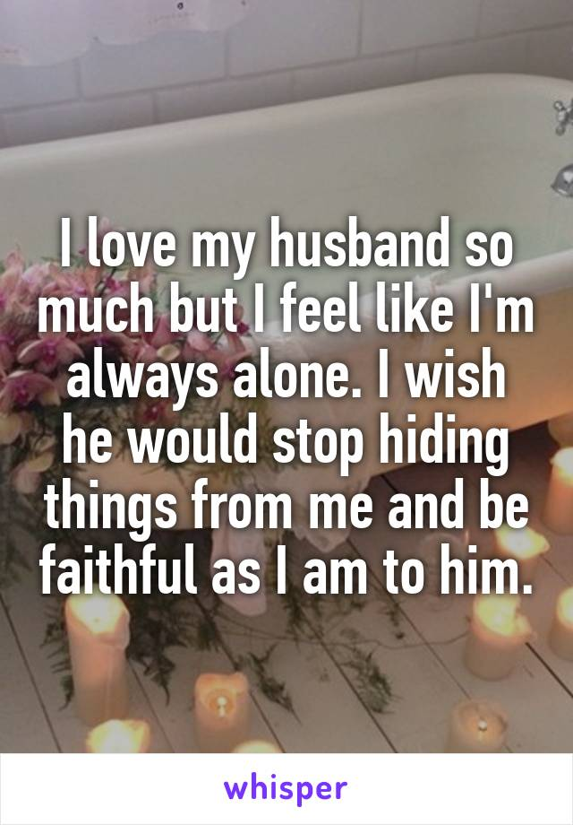 I love my husband so much but I feel like I'm always alone. I wish he would stop hiding things from me and be faithful as I am to him.