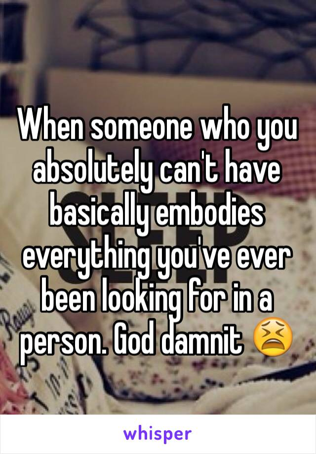 When someone who you absolutely can't have basically embodies everything you've ever been looking for in a person. God damnit 😫