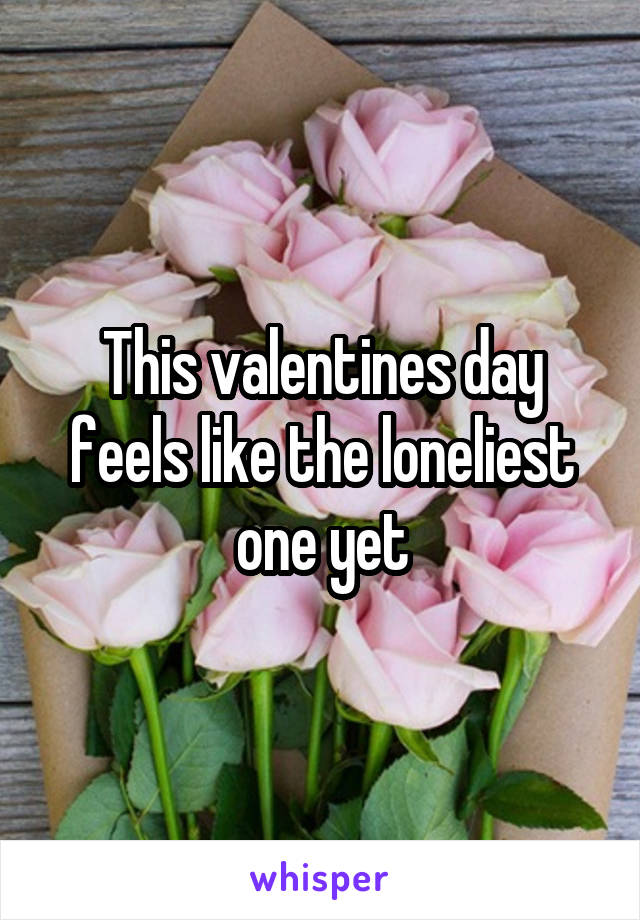 This valentines day feels like the loneliest one yet