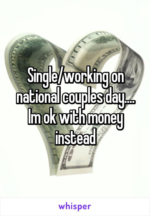 Single/working on national couples day.... Im ok with money instead