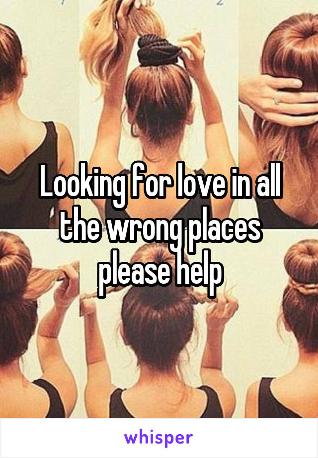 Looking for love in all the wrong places please help