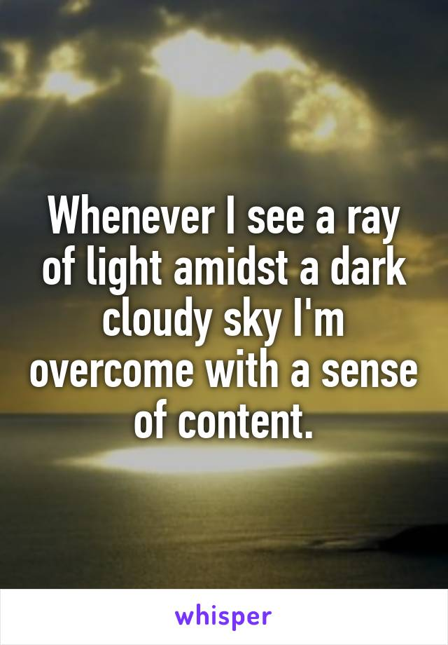 Whenever I see a ray of light amidst a dark cloudy sky I'm overcome with a sense of content.