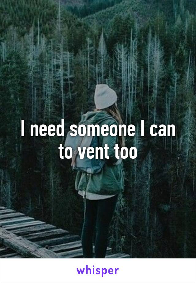 I need someone I can to vent too
