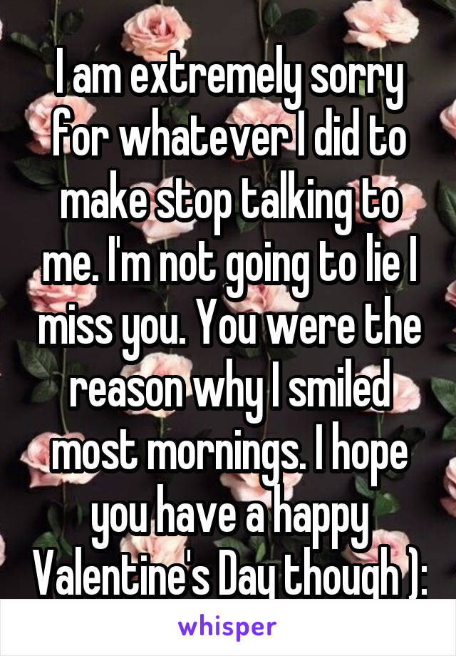 I am extremely sorry for whatever I did to make stop talking to me. I'm not going to lie I miss you. You were the reason why I smiled most mornings. I hope you have a happy Valentine's Day though ):