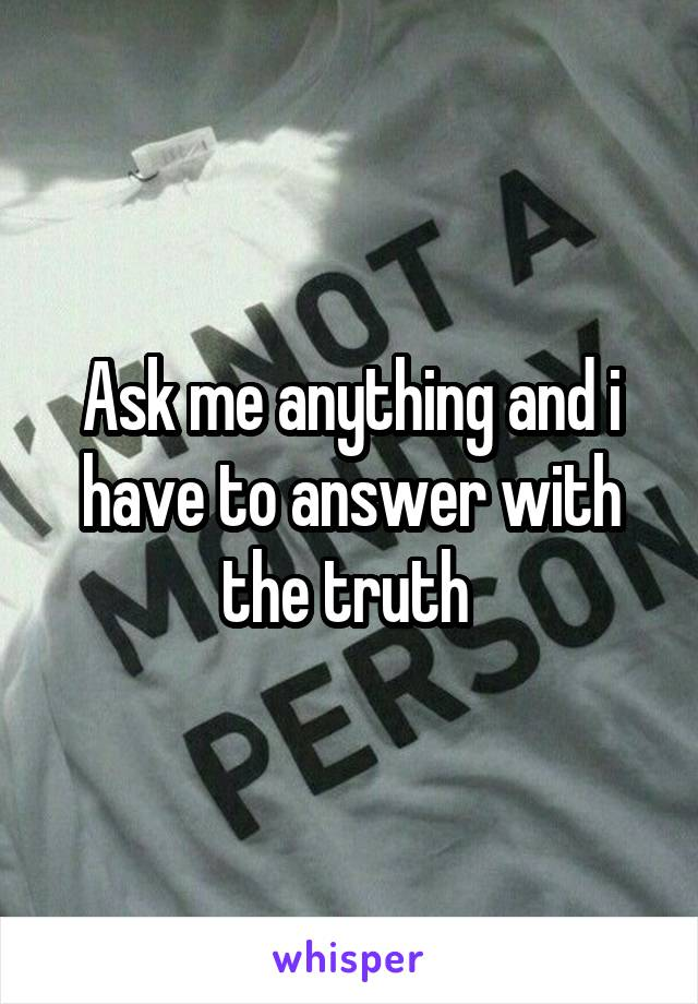 Ask me anything and i have to answer with the truth