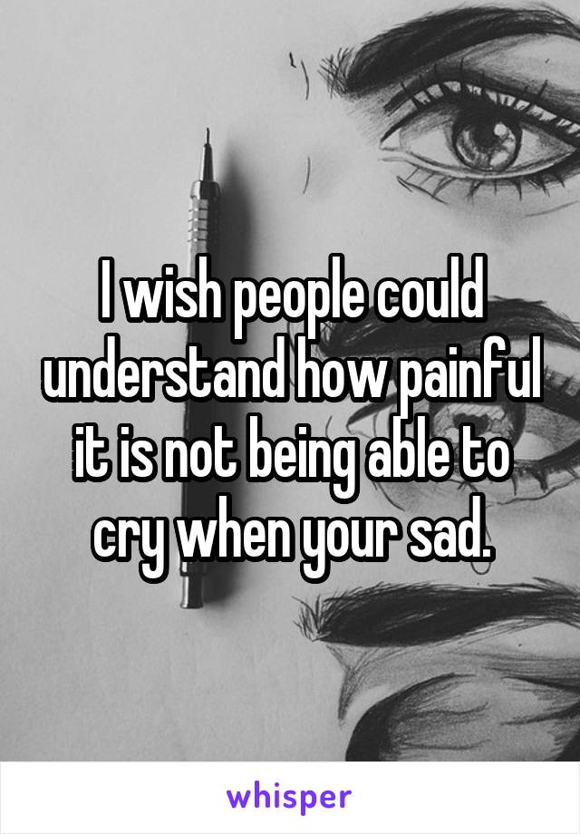 I wish people could understand how painful it is not being able to cry when your sad.