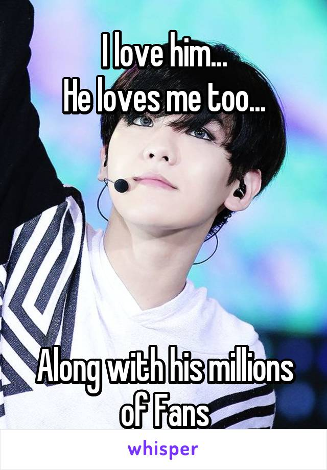I love him... He loves me too...      Along with his millions of Fans