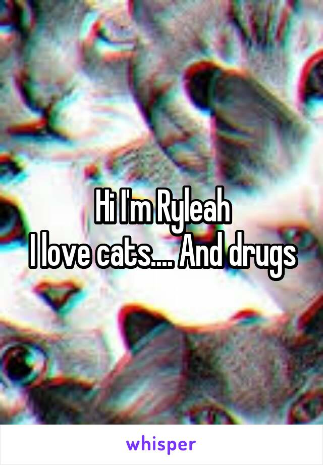 Hi I'm Ryleah I love cats.... And drugs