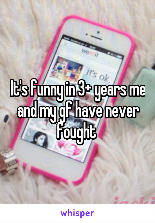 It's funny in 3+ years me and my gf have never fought